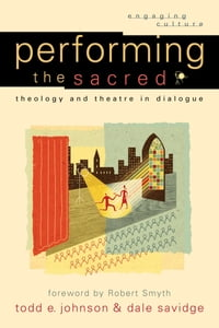 Performing the Sacred (Engaging Culture): Theology and Theatre in Dialogue