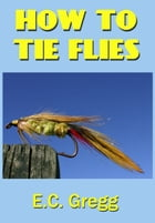How To Tie Flies by E. C. Gregg
