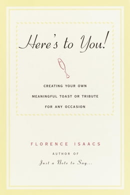 Book Here's to You!: Creating Your Own Meaningful Toast or Tribute for Any Occasion by Florence Isaacs