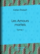 Les Amours mortels: Tome I by Adrien Robert