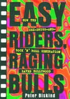 Easy Riders Raging Bulls: How the Sex-Drugs-And Rock 'N Roll Generation Save by Peter Biskind