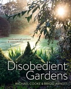 Disobedient Gardens: Landscapes of contrast and contradiction by Michael Cooke
