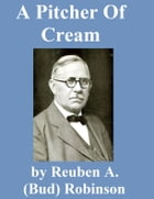 A Pitcher of Cream by Reuben A. (Bud) Robinson