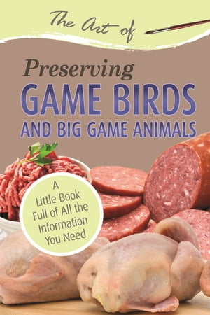 The Art of Preserving Game Birds and Big Game: A Little Book Full of All the Information You Need