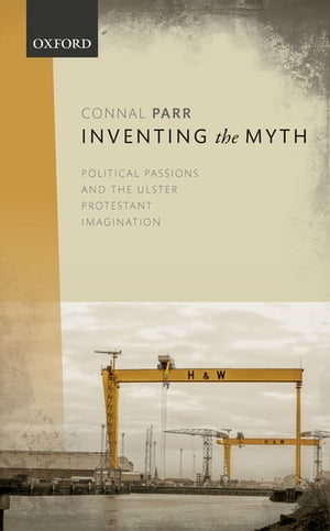 Inventing the Myth Political Passions and the Ulster Protestant Imagination