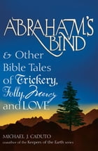 Abraham's Bind & Other Bible Tales of Trickery, Folly, Mercy And Love by Michael J. Caduto