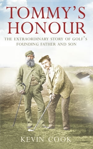 Tommy?s Honour: The Extraordinary Story of Golf?s Founding Father and Son
