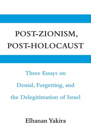 Post-Zionism,  Post-Holocaust Three Essays on Denial,  Forgetting,  and the Delegitimation of Israel