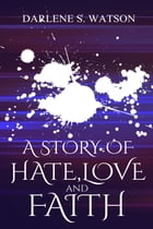 A Story of Hate, Love, and Faith by Darlene Watson