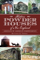 Historic Powder Houses of New England: Arsenals of American Independence by Matthew Thomas
