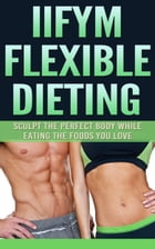 IIFYM Flexible Dieting: Sculpt The Perfect Body While Eating The Foods You Love by The Total Evolution