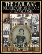 The Civil War Soldiers' Orphan Schools of Pennsylvania 1864-1889 by O. David Gold