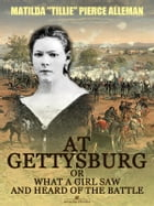 """At Gettysburg, or, What a Girl Saw and Heard of the Battle (Illustrated) by Matilda """"Tillie"""" Pierce Alleman"""