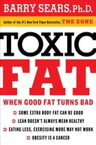 Toxic Fat: When Good Fat Turns Bad by Barry Sears
