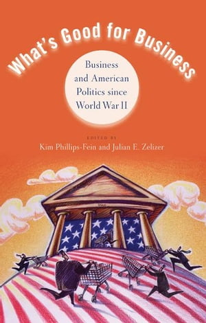 What's Good for Business Business and American Politics since World War II