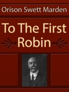 To The First Robin by Orison Swett Marden