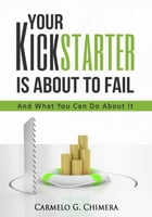 Your Kickstarter Is About To Fail: And What You Can Do About It by Carmelo G. Chimera