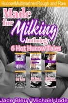 Made for Milking Anthology: 6 Hot Hucow Tales by Michael Jade