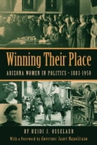 Winning Their Place: Arizona Women in Politics, 1883-1950 by Heidi J. Osselaer