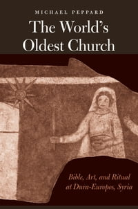 The World's Oldest Church: Bible, Art, and Ritual at Dura-Europos, Syria