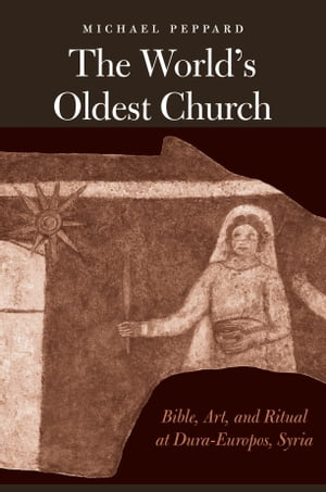 The World's Oldest Church: Bible, Art, and Ritual at Dura-Europos, Syria by Michael Peppard