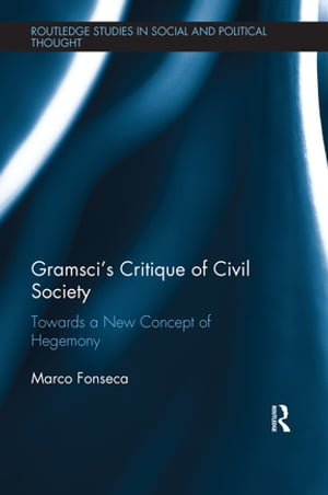 Gramsci?s Critique of Civil Society Towards a New Concept of Hegemony