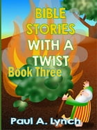 Bible Stories With A Twist by Paul A. Lynch