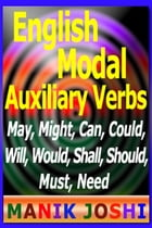 English Modal Auxiliary Verbs: May, Might, Can, Could, Will, Would, Shall, Should, Must, Need by Manik Joshi
