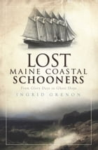 Lost Maine Coastal Schooners: From Glory Days to Ghost Ships by Ingrid Grenon