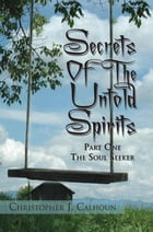 Secrets Of The Untold Spirits: Part One The Soul Seeker by Christopher J. Calhoun