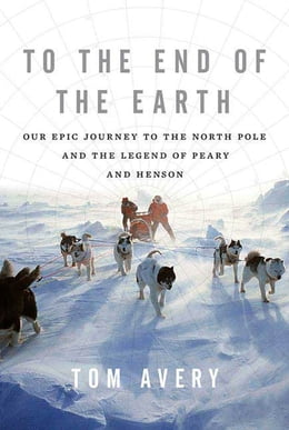 Book To the End of the Earth: Our Epic Journey to the North Pole and the Legend of Peary and Henson by Tom Avery