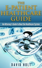 The E-Patient Healthcare Guide: An Attorney's Guide to Beat the Healthcare System by David Holt