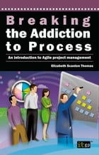 Breaking the Addiction to Process: An Introduction to Agile Project Management