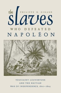 The Slaves Who Defeated Napoleon: Toussaint Louverture and the Haitian War of Independence, 1801…