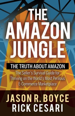 The Amazon Jungle: The Truth About Amazon, The Seller's Survival Guide for Thriving on the World's Most Perilous E-Commerce Marketplace