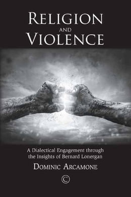 Book Religion and Violence: A Dialectical Engagement through the Insights of Bernard Lonergan by Arcamone, Dominic