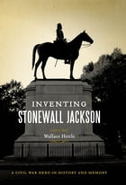 Inventing Stonewall Jackson: A Civil War Hero in History and Memory by Wallace Hettle