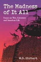 The Madness of It All: Essays on War, Literature and American Life by W.D. Ehrhart