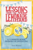 Lessons from the Lemonade Stand: A Common Sense Primer on Investing by James Berman