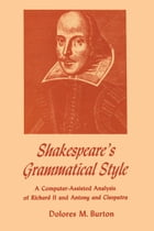 Shakespeare's Grammatical Style: A Computer-assisted Analysis of Richard II and Anthony and Cleopatra by Dolores M. Burton