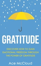 Gratitude: Discover How To Gain Emotional Freedom Through The Power Of Gratitude by Ace McCloud