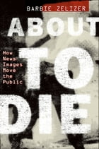 About to Die: How News Images Move the Public by Barbie Zelizer