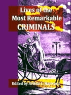 Lives of the Most Remarkable Criminals, Volumes I-III Complete: Who Have Been Condemned and Executed for Murder, the Highway, Housebreaking, Street Ro by Arthur L. Hayward, Editor