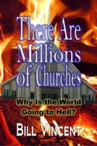 There Are Millions of Churches: Why Is the World Going to Hell? by Bill Vincent