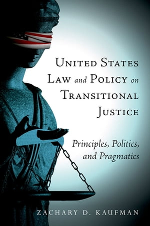 United States Law and Policy on Transitional Justice Principles,  Politics,  and Pragmatics