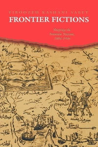 Frontier Fictions: Shaping the Iranian Nation, 1804-1946