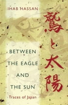 Between the Eagle and the Sun: Traces of Japan by Ihab Hassan