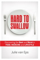 Hard to Swallow: Discovering the Best & Worst in Food, Medicine & Lifestyle by Julie van Eps