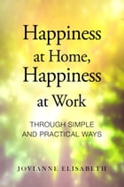 Happiness at Home, Happiness at Work through Simple and Practical Ways by Jovianne Elisabeth