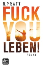 Fuck you Leben!: Roman by N. Pratt